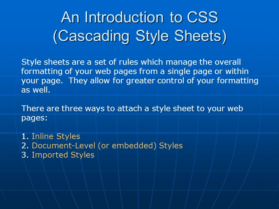An Introduction to CSS (Cascading Style Sheets) Style sheets are a set of rules which manage the overall formatting of your web pages from a single pa