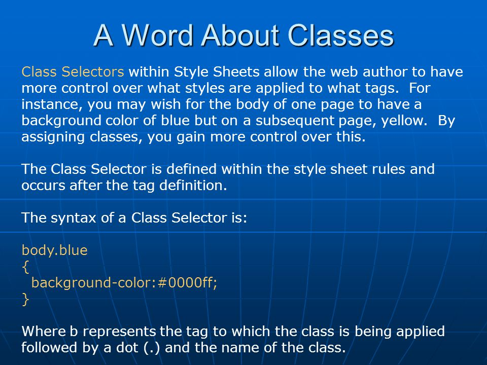 A Word About Classes Class Selectors within Style Sheets allow the web author to have more control over what styles are applied to what tags. For inst