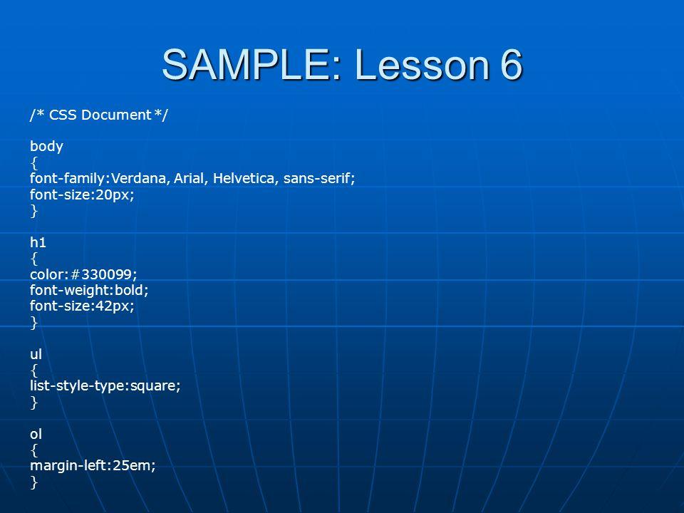 SAMPLE: Lesson 6 /* CSS Document */ body { font-family:Verdana, Arial, Helvetica, sans-serif; font-size:20px; } h1 { color:#330099; font-weight:bold; font-size:42px; } ul { list-style-type:square; } ol { margin-left:25em; }