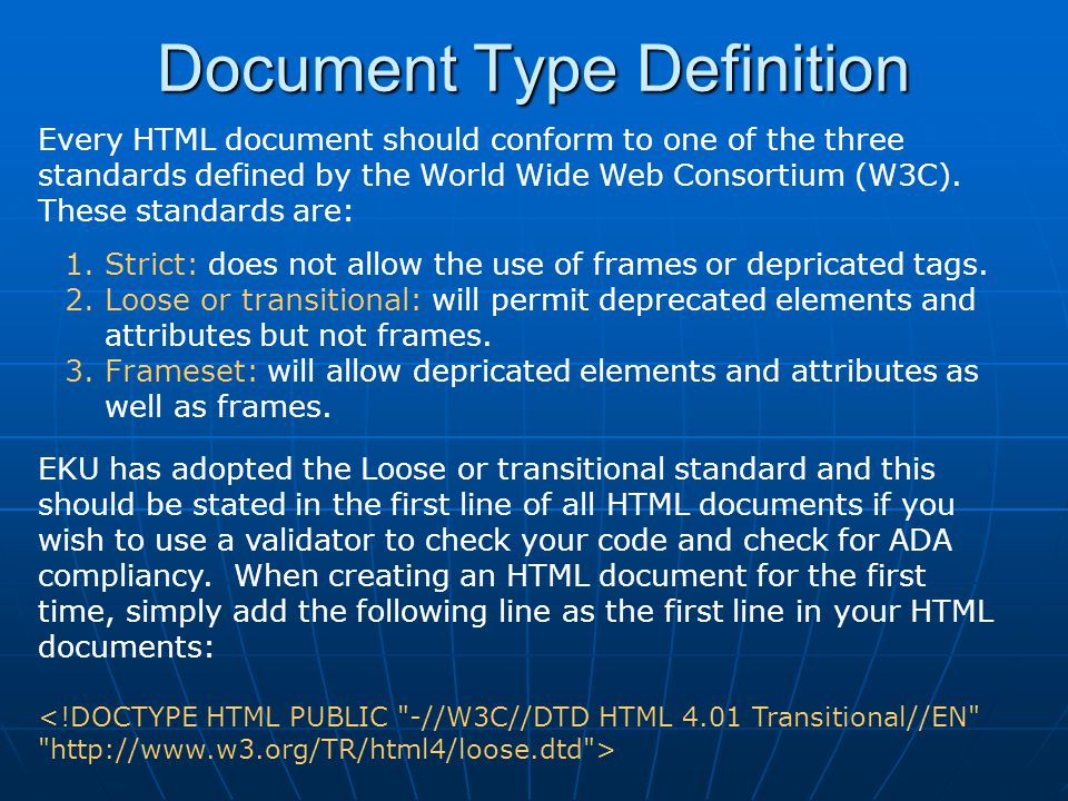 Document Type Definition Every HTML document should conform to one of the three standards defined by the World Wide Web Consortium (W3C). These standa