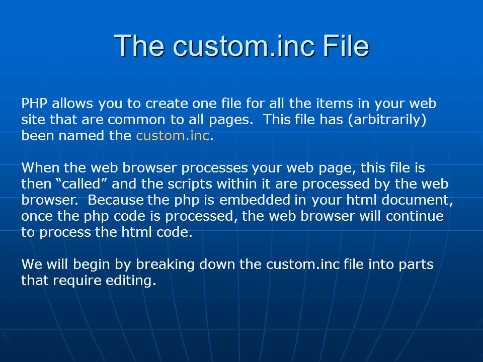The custom.inc File PHP allows you to create one file for all the items in your web site that are common to all pages. This file has (arbitrarily) bee