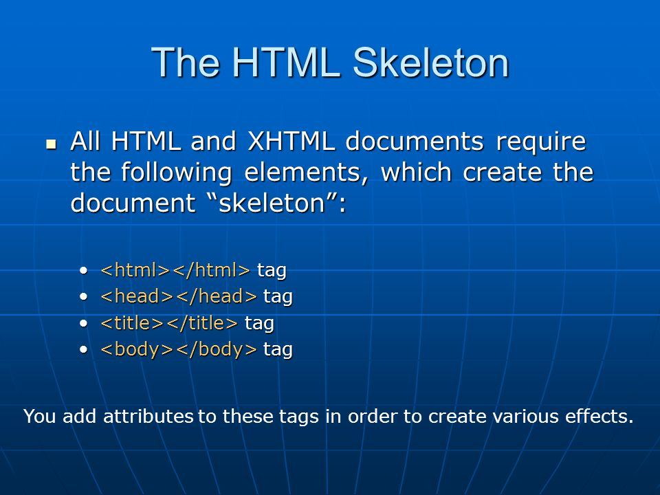 The HTML Skeleton All HTML and XHTML documents require the following elements, which create the document skeleton : All HTML and XHTML documents require the following elements, which create the document skeleton : tag tag You add attributes to these tags in order to create various effects.