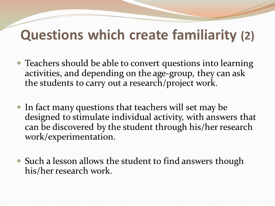 Questions which create familiarity (2) Teachers should be able to convert questions into learning activities, and depending on the age-group, they can