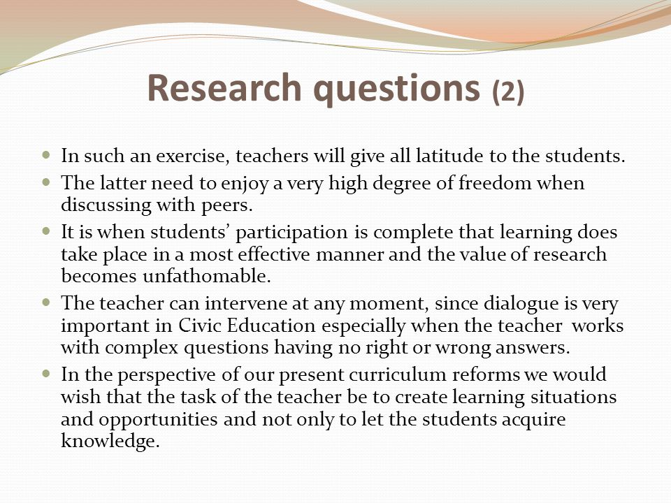 Research questions (2) In such an exercise, teachers will give all latitude to the students. The latter need to enjoy a very high degree of freedom wh