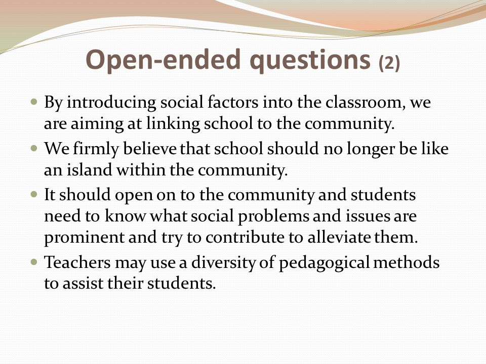 Open-ended questions (2) By introducing social factors into the classroom, we are aiming at linking school to the community.