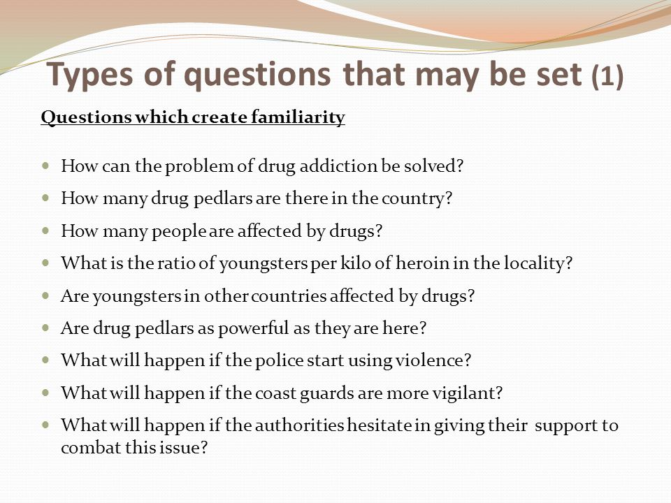 Types of questions that may be set (1) Questions which create familiarity How can the problem of drug addiction be solved? How many drug pedlars are t
