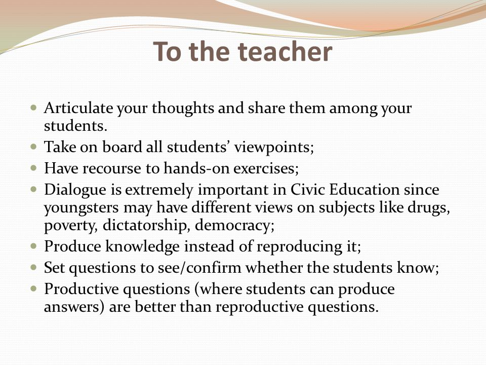 To the teacher Articulate your thoughts and share them among your students. Take on board all students' viewpoints; Have recourse to hands-on exercise