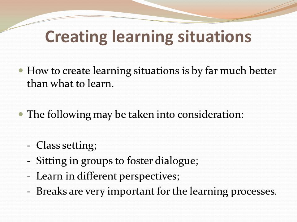 Creating learning situations How to create learning situations is by far much better than what to learn. The following may be taken into consideration
