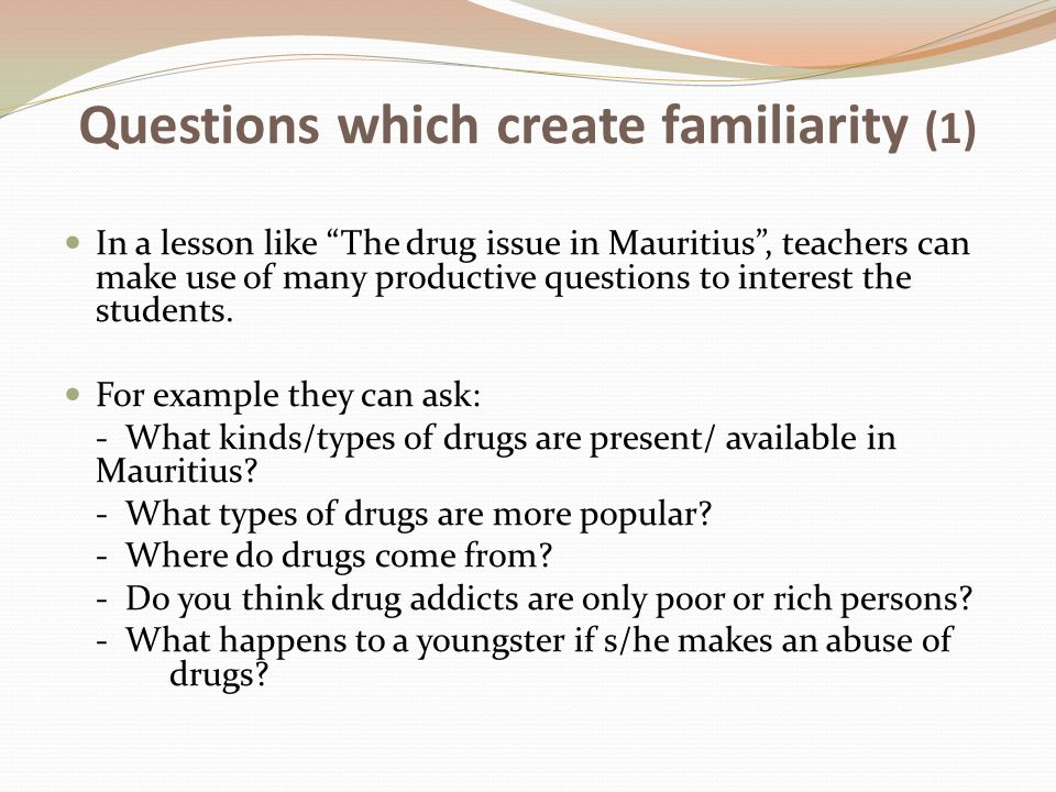 Questions which create familiarity (1) In a lesson like The drug issue in Mauritius , teachers can make use of many productive questions to interest the students.