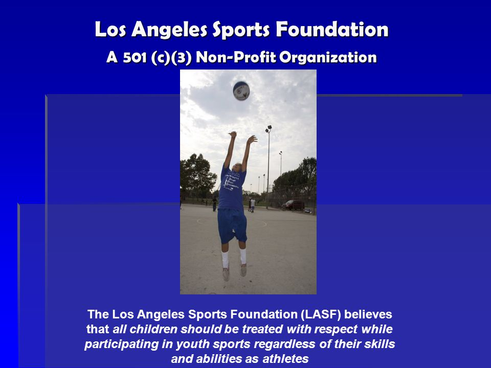 Los Angeles Sports Foundation A 501 (c)(3) Non-Profit Organization The Los Angeles Sports Foundation (LASF) believes that all children should be treat