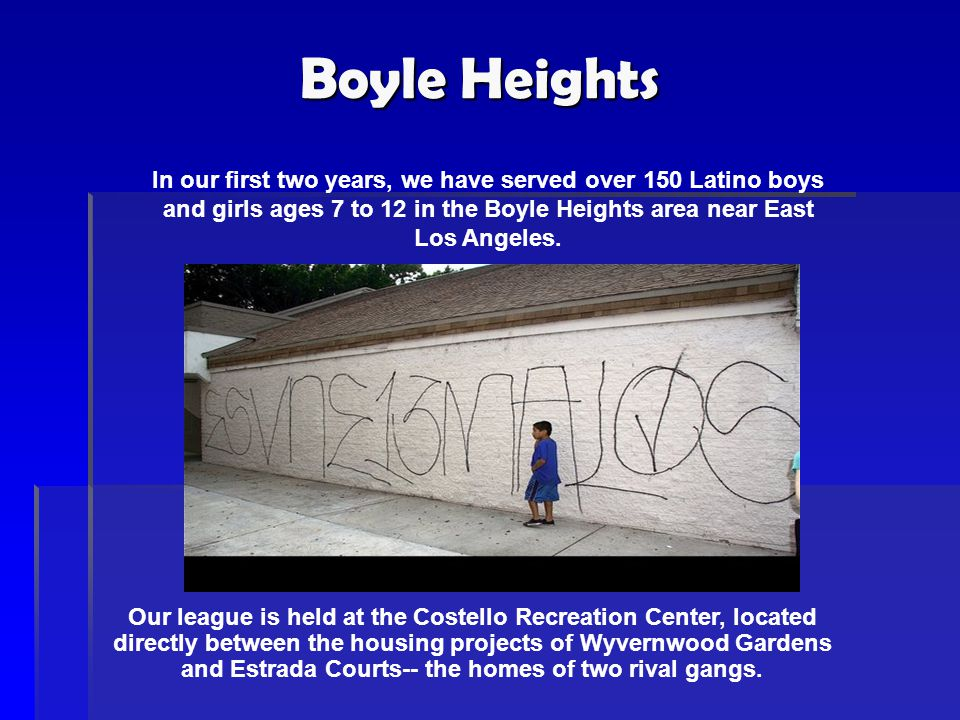 Boyle Heights In our first two years, we have served over 150 Latino boys and girls ages 7 to 12 in the Boyle Heights area near East Los Angeles. Our