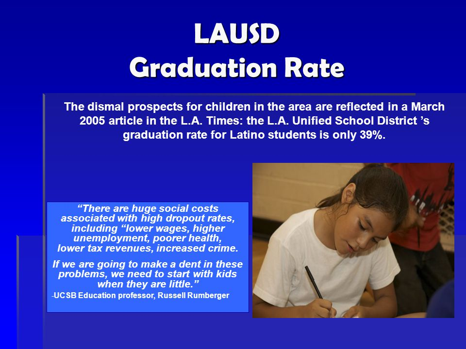 LAUSD Graduation Rate The dismal prospects for children in the area are reflected in a March 2005 article in the L.A. Times: the L.A. Unified School D