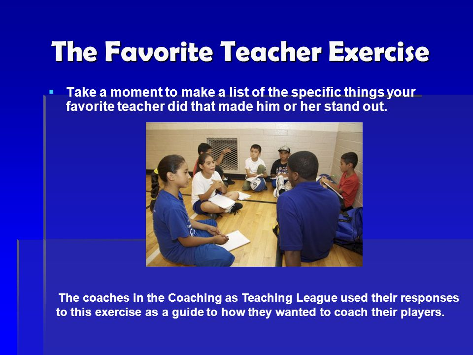 The Favorite Teacher Exercise   Take a moment to make a list of the specific things your favorite teacher did that made him or her stand out. The co