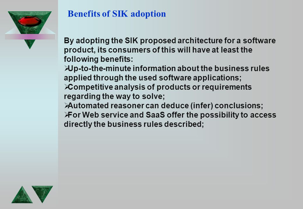 Benefits of SIK adoption By adopting the SIK proposed architecture for a software product, its consumers of this will have at least the following benefits:  Up-to-the-minute information about the business rules applied through the used software applications;  Competitive analysis of products or requirements regarding the way to solve;  Automated reasoner can deduce (infer) conclusions;  For Web service and SaaS offer the possibility to access directly the business rules described;