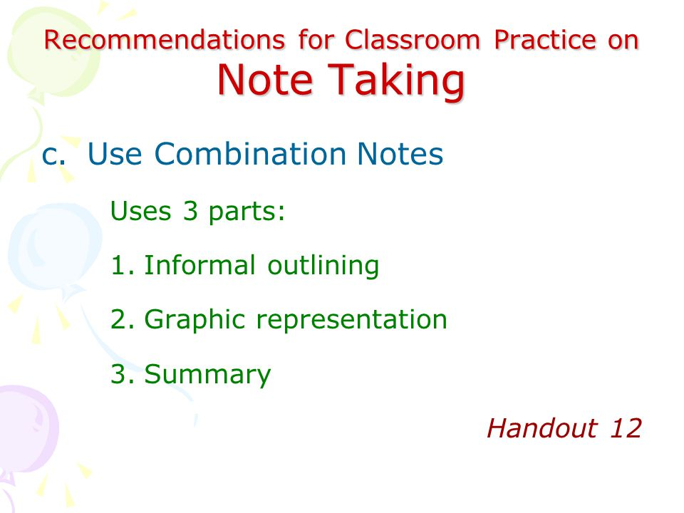 Recommendations for Classroom Practice on Note Taking c.Use Combination Notes Uses 3 parts: 1.Informal outlining 2.Graphic representation 3.Summary Handout 12