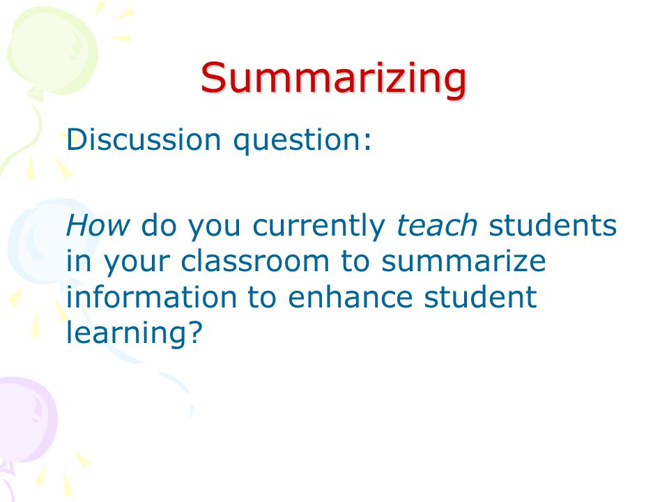 Summarizing Discussion question: How do you currently teach students in your classroom to summarize information to enhance student learning
