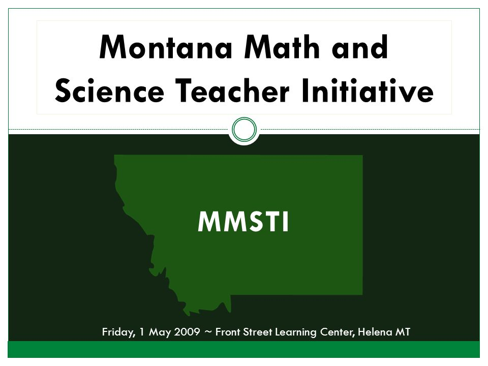 MMSTI Montana Math and Science Teacher Initiative Friday, 1 May 2009 ~ Front Street Learning Center, Helena MT