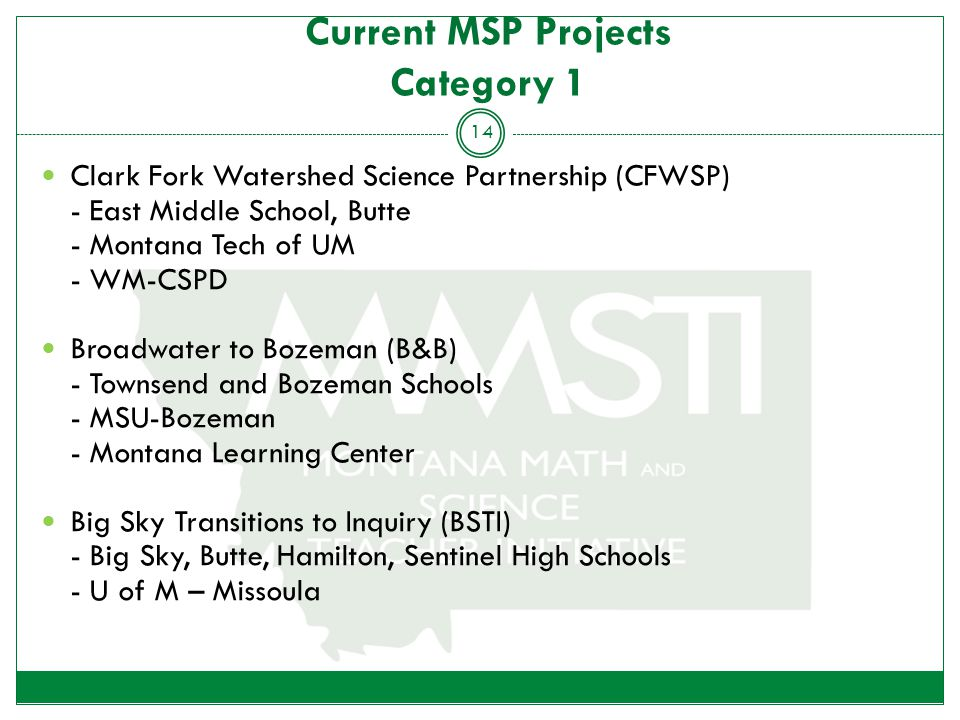 Current MSP Projects Category 1 Clark Fork Watershed Science Partnership (CFWSP) - East Middle School, Butte - Montana Tech of UM - WM-CSPD Broadwater to Bozeman (B&B) - Townsend and Bozeman Schools - MSU-Bozeman - Montana Learning Center Big Sky Transitions to Inquiry (BSTI) - Big Sky, Butte, Hamilton, Sentinel High Schools - U of M – Missoula 14