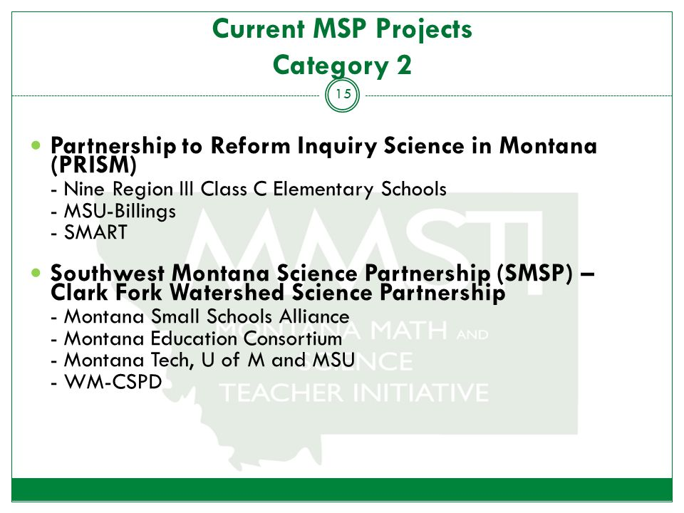 Current MSP Projects Category 2 Partnership to Reform Inquiry Science in Montana (PRISM) - Nine Region III Class C Elementary Schools - MSU-Billings - SMART Southwest Montana Science Partnership (SMSP) – Clark Fork Watershed Science Partnership - Montana Small Schools Alliance - Montana Education Consortium - Montana Tech, U of M and MSU - WM-CSPD 15