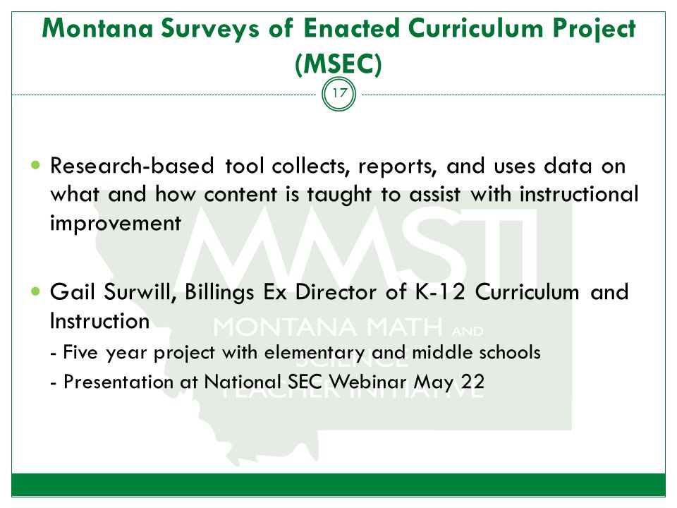 Montana Surveys of Enacted Curriculum Project (MSEC) Research-based tool collects, reports, and uses data on what and how content is taught to assist with instructional improvement Gail Surwill, Billings Ex Director of K-12 Curriculum and Instruction - Five year project with elementary and middle schools - Presentation at National SEC Webinar May 22 17