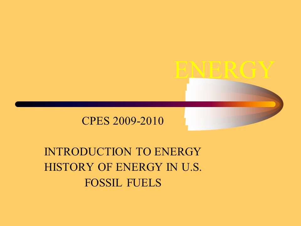 ENERGY CPES 2009-2010 INTRODUCTION TO ENERGY HISTORY OF ENERGY IN U.S. FOSSIL FUELS