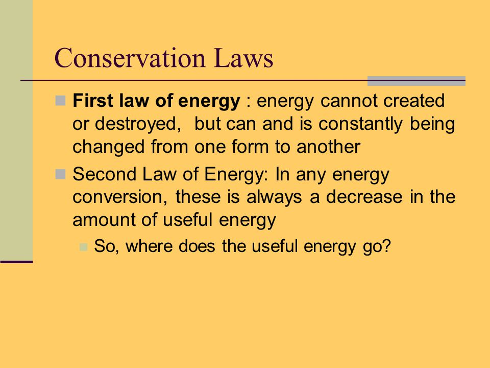 Conservation Laws First law of energy : cannot created or destroyed, but can and is constantly being changed from one form to another Second Law of Energy: In any energy conversion, these is always a decrease in the amount of useful energy So, where does the useful energy go?