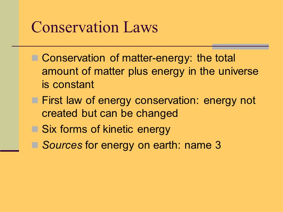 Conservation Laws Conservation of matter-energy: the total amount of matter plus energy in the universe is constant First law of energy conservation: energy not created but can be changed Six forms of kinetic energy Sources for energy on earth: name 3