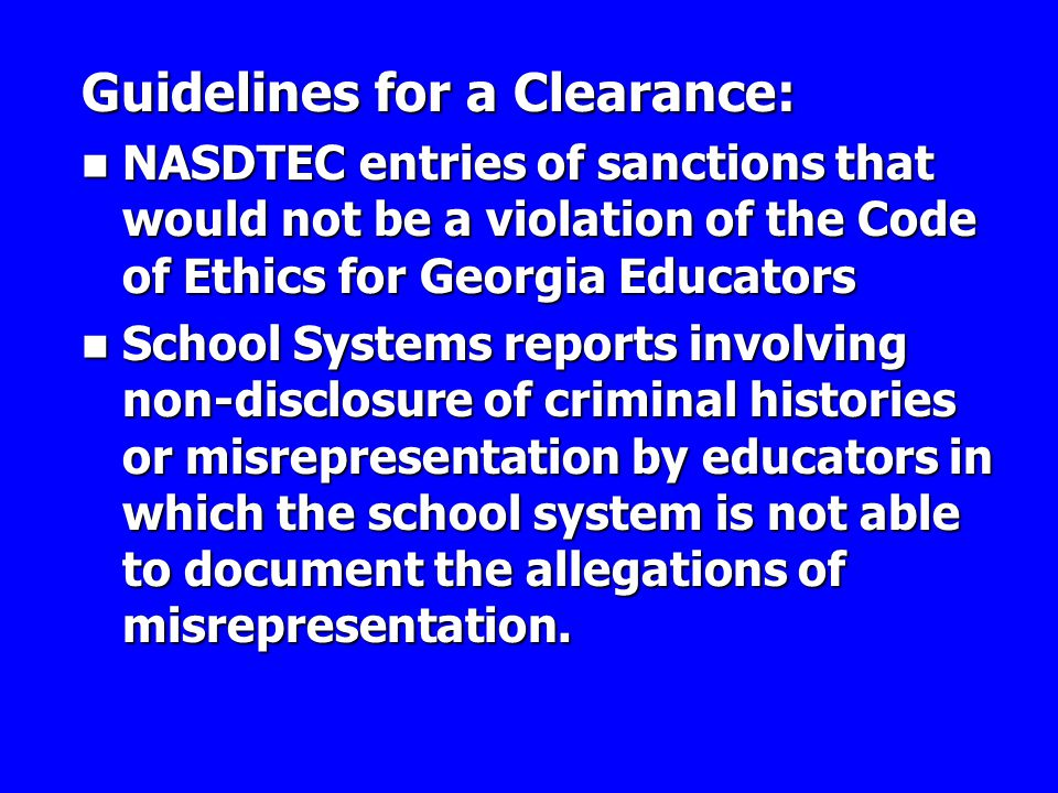 Guidelines for a Clearance: NASDTEC entries of sanctions that would not be a violation of the Code of Ethics for Georgia Educators NASDTEC entries of sanctions that would not be a violation of the Code of Ethics for Georgia Educators School Systems reports involving non-disclosure of criminal histories or misrepresentation by educators in which the school system is not able to document the allegations of misrepresentation.