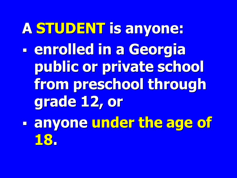 A STUDENT is anyone:  enrolled in a Georgia public or private school from preschool through grade 12, or  anyone under the age of 18.