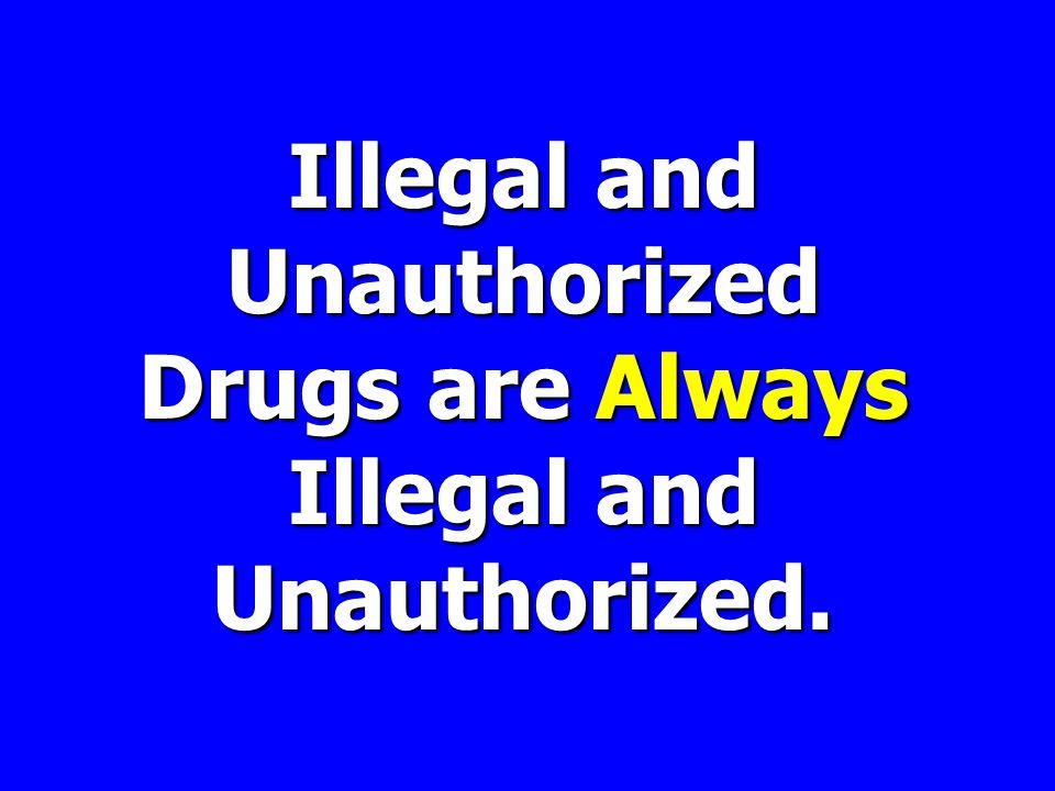 Illegal and Unauthorized Drugsare Always Illegal and Unauthorized.