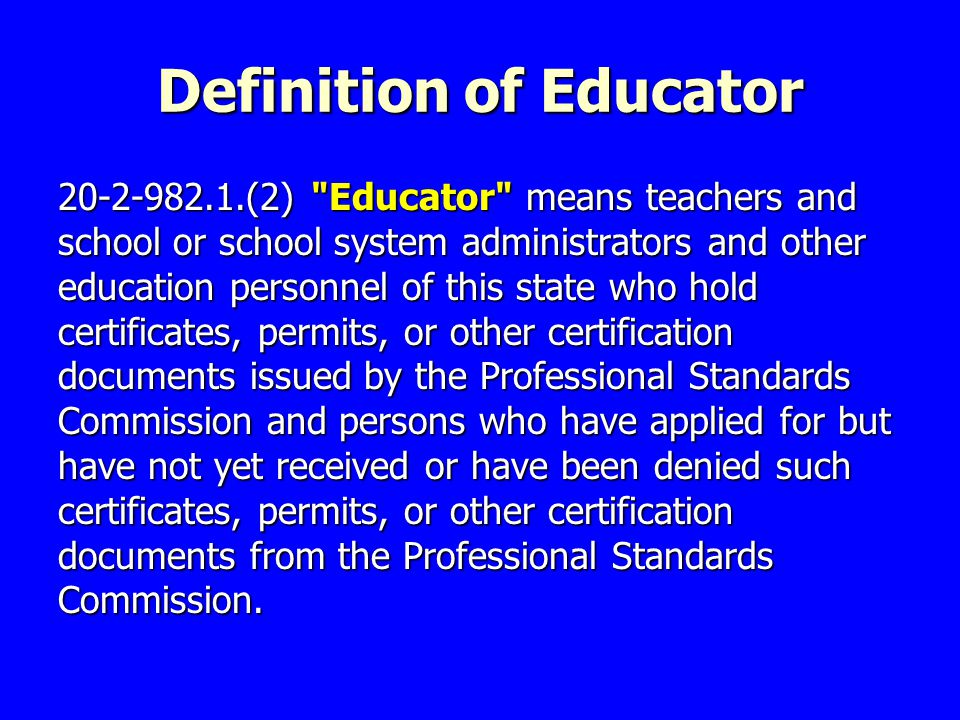 Definition of Educator 20-2-982.1.(2) Educator means teachers and school or school system administrators and other education personnel of this state who hold certificates, permits, or other certification documents issued by the Professional Standards Commission and persons who have applied for but have not yet received or have been denied such certificates, permits, or other certification documents from the Professional Standards Commission.