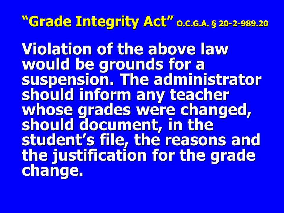 """Grade Integrity Act"" O.C.G.A. § 20-2-989.20 Violation of the above law would be grounds for a suspension. The administrator should inform any teacher"