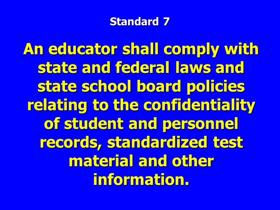 An educator shall comply with state and federal laws and state school board policies relating to the confidentiality of student and personnel records, standardized test material and other information.