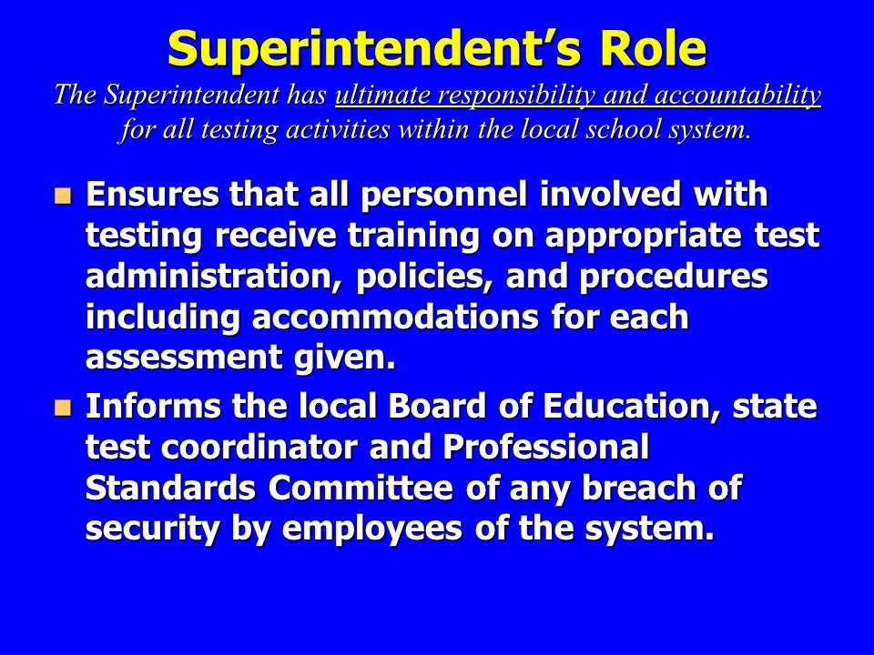 Superintendent's Role The Superintendent has ultimate responsibility and accountability for all testing activities within the local school system.