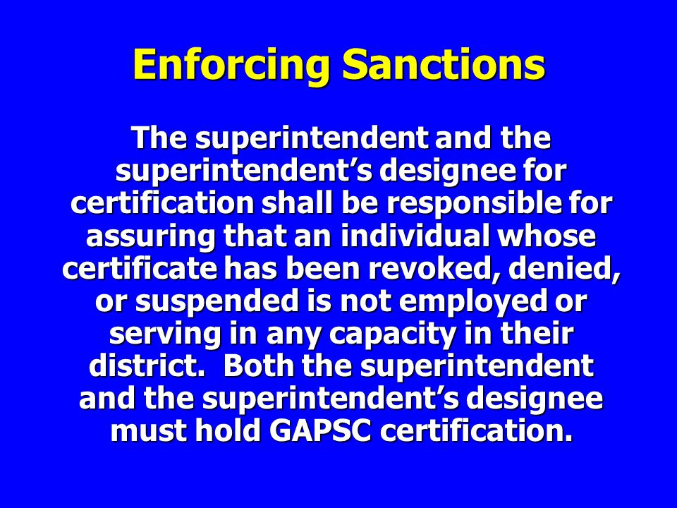 Enforcing Sanctions The superintendent and the superintendent's designee for certification shall be responsible for assuring that an individual whose certificate has been revoked, denied, or suspended is not employed or serving in any capacity in their district.