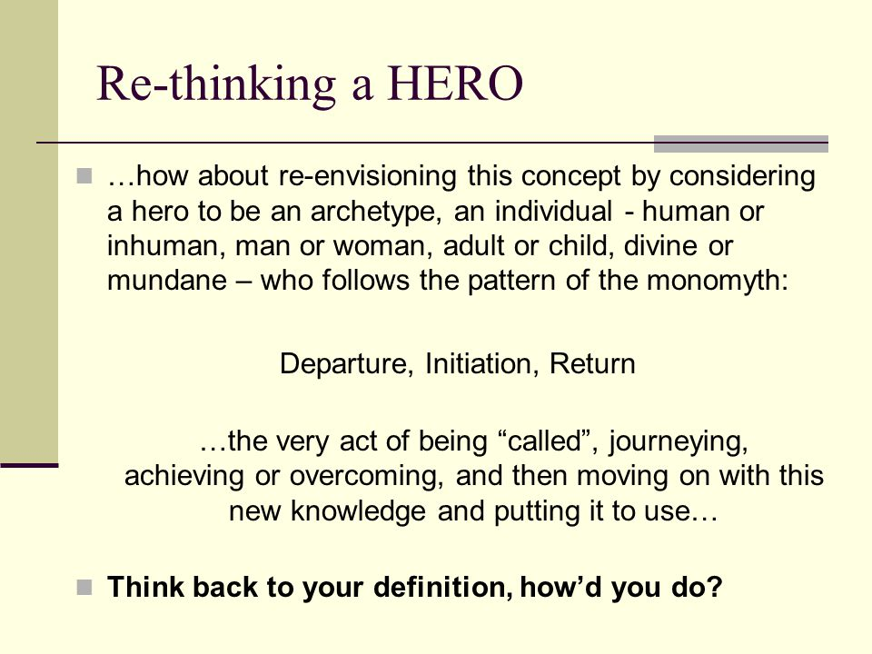 Re-thinking a HERO …how about re-envisioning this concept by considering a hero to be an archetype, an individual - human or inhuman, man or woman, adult or child, divine or mundane – who follows the pattern of the monomyth: Departure, Initiation, Return …the very act of being called , journeying, achieving or overcoming, and then moving on with this new knowledge and putting it to use… Think back to your definition, how'd you do