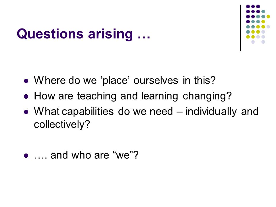 Questions arising … Where do we 'place' ourselves in this? How are teaching and learning changing? What capabilities do we need – individually and col