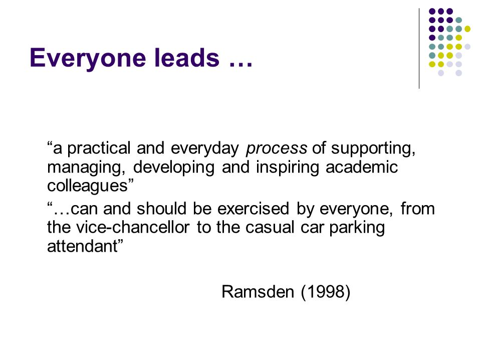 Everyone leads … a practical and everyday process of supporting, managing, developing and inspiring academic colleagues …can and should be exercised by everyone, from the vice-chancellor to the casual car parking attendant Ramsden (1998)