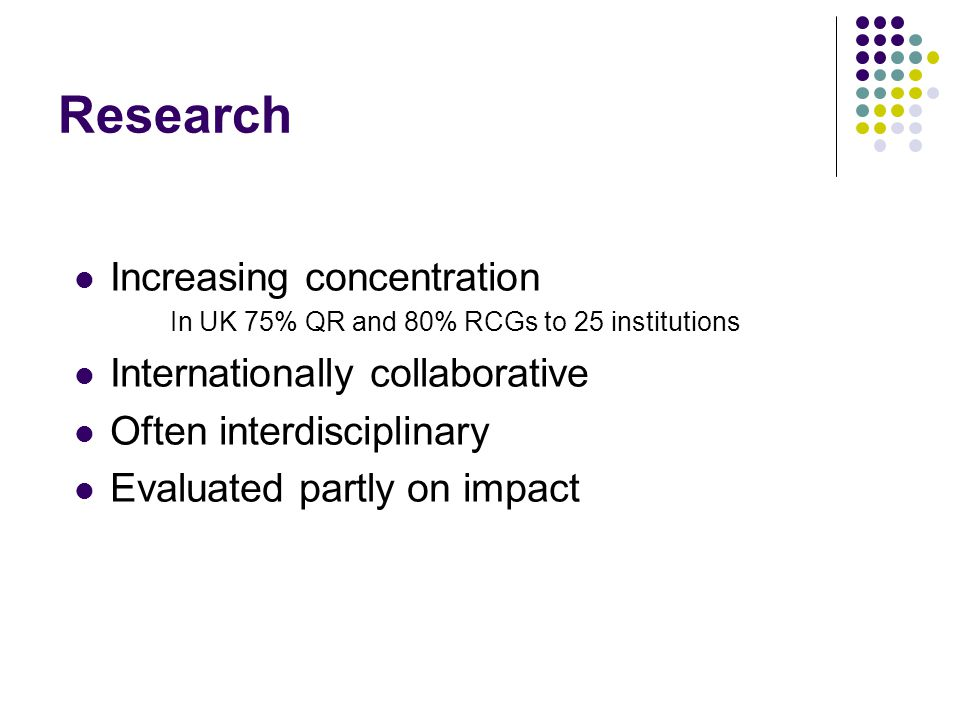 Research Increasing concentration In UK 75% QR and 80% RCGs to 25 institutions Internationally collaborative Often interdisciplinary Evaluated partly on impact