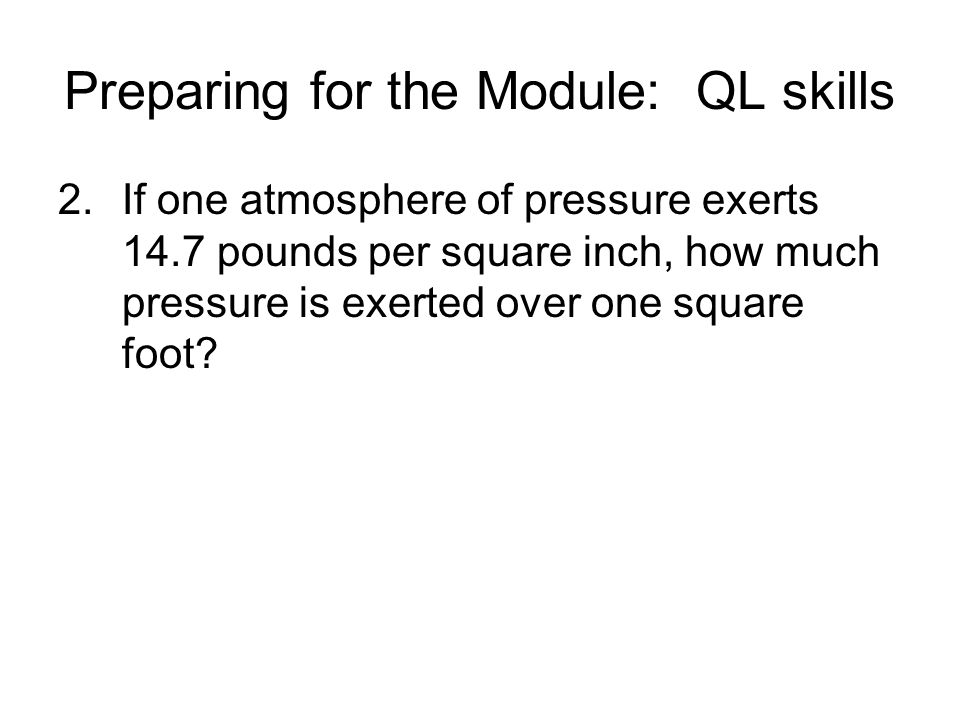 Preparing for the Module: QL skills 2.If one atmosphere of pressure exerts 14.7 pounds per square inch, how much pressure is exerted over one square foot