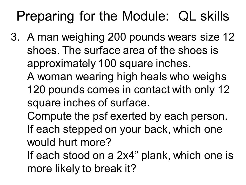Preparing for the Module: QL skills 3.A man weighing 200 pounds wears size 12 shoes.