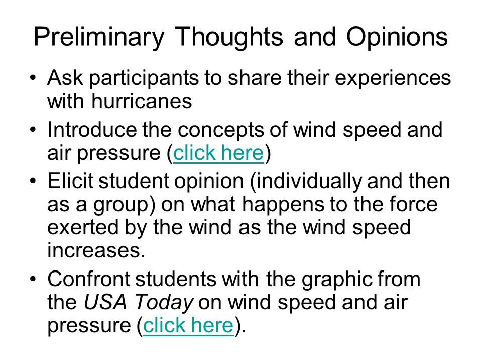 Preliminary Thoughts and Opinions Ask participants to share their experiences with hurricanes Introduce the concepts of wind speed and air pressure (click here)click here Elicit student opinion (individually and then as a group) on what happens to the force exerted by the wind as the wind speed increases.
