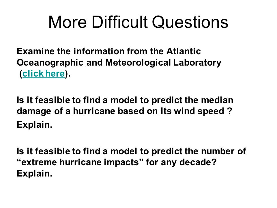More Difficult Questions Examine the information from the Atlantic Oceanographic and Meteorological Laboratory (click here).click here Is it feasible to find a model to predict the median damage of a hurricane based on its wind speed .