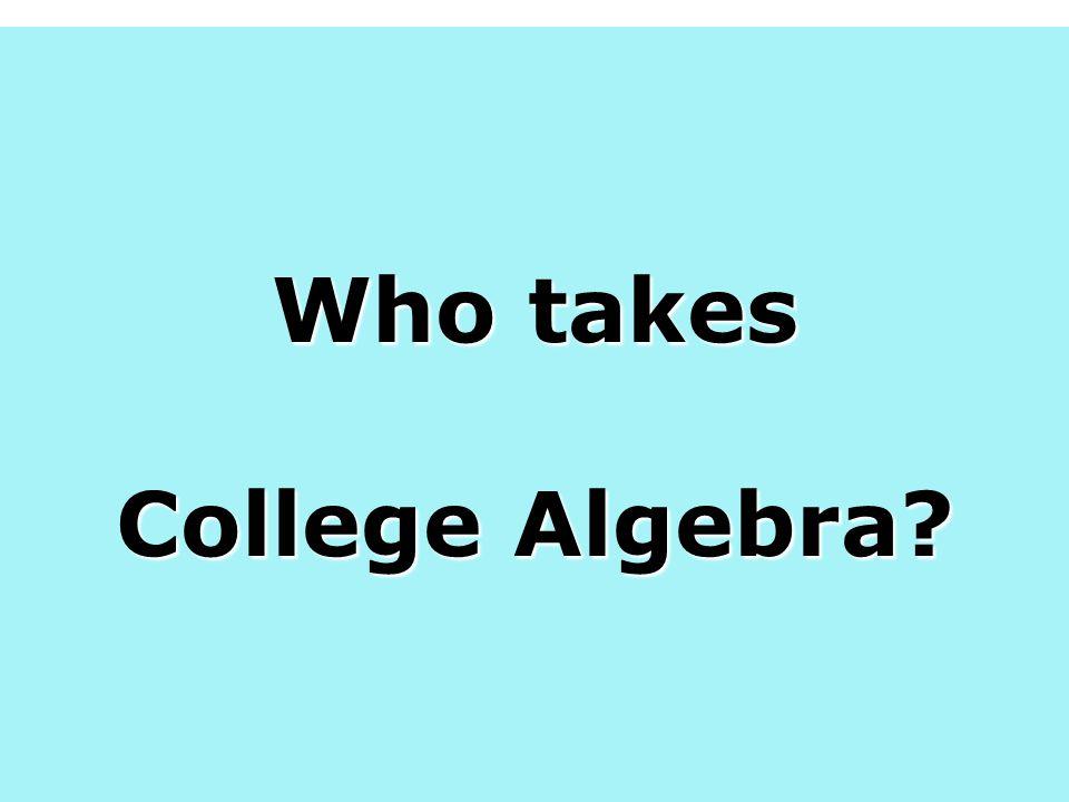 Augsburg College, 2005 (College Algebra as a pre req to Pre-calculus) Doree, S Who takes College Algebra