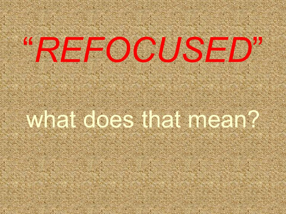 REFOCUSED what does that mean