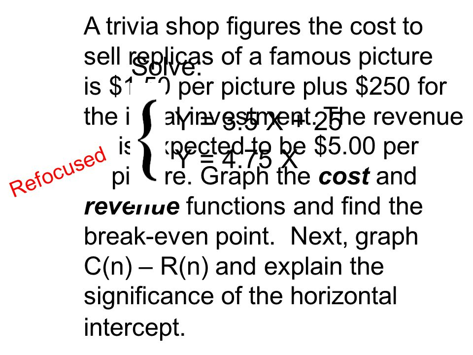 R e f o c u s e d Solve: Y = 3.5 X + 25 Y = 4.75 X A trivia shop figures the cost to sell replicas of a famous picture is $1.50 per picture plus $250 for the initial investment.