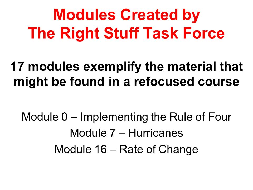 Modules Created by The Right Stuff Task Force 17 modules exemplify the material that might be found in a refocused course Module 0 – Implementing the Rule of Four Module 7 – Hurricanes Module 16 – Rate of Change