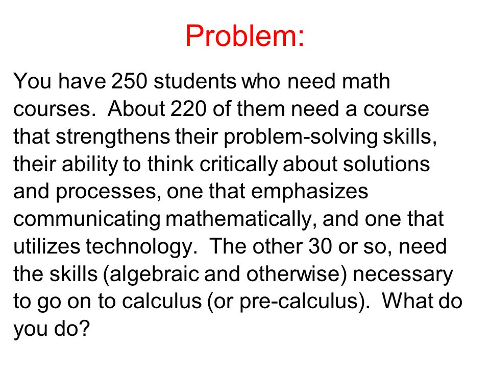 Problem: You have 250 students who need math courses.