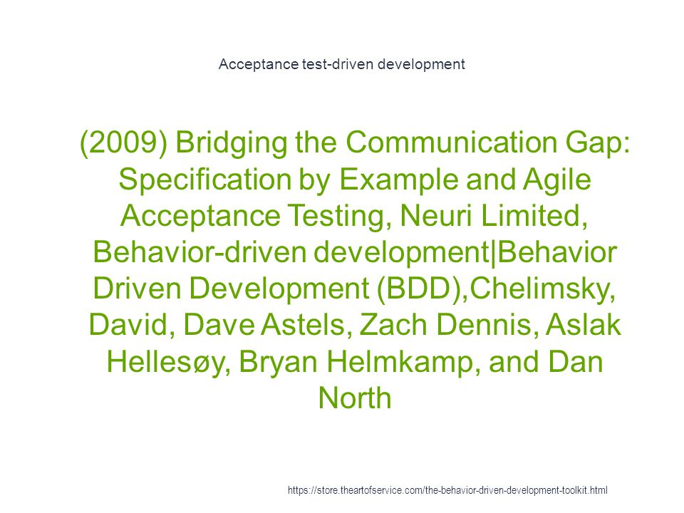 Acceptance test-driven development 1 (2009) Bridging the Communication Gap: Specification by Example and Agile Acceptance Testing, Neuri Limited, Behavior-driven development|Behavior Driven Development (BDD),Chelimsky, David, Dave Astels, Zach Dennis, Aslak Hellesøy, Bryan Helmkamp, and Dan North https://store.theartofservice.com/the-behavior-driven-development-toolkit.html