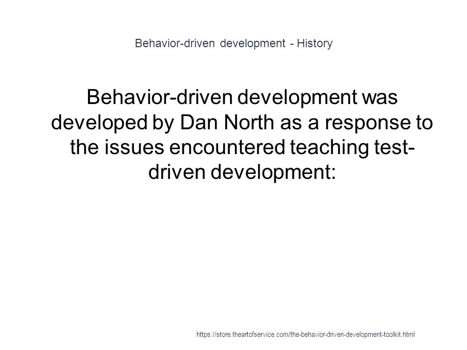 Behavior-driven development - History 1 Behavior-driven development was developed by Dan North as a response to the issues encountered teaching test- driven development: https://store.theartofservice.com/the-behavior-driven-development-toolkit.html